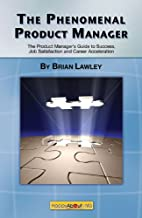 The Phenomenal Product Manager: The Product Manager's Guide to Success, Job Satisfaction and Career Acceleration
