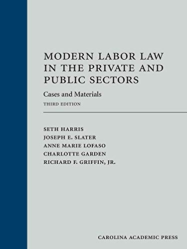 Compare Textbook Prices for Modern Labor Law in the Private and Public Sectors: Cases and Materials, Third Edition 3 Edition ISBN 9781531018528 by Seth Harris,Joseph E. Slater,Anne Marie Lofaso,Charlotte Garden,Richard F. Griffin,Jr.