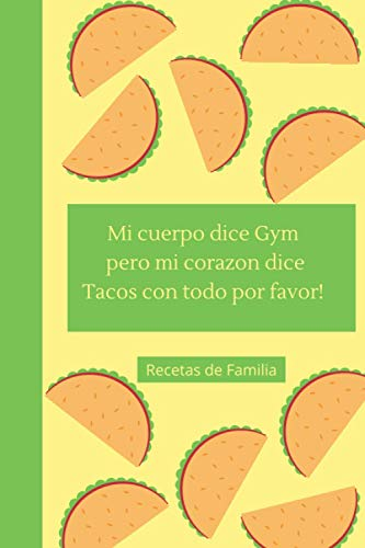 Mi cuerpo dice Gym, pero mi corazn dice Tacos con todo por favor!: Recetas de Familia