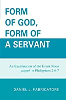 Form of God, Form of a Servant: An Examination of the Greek Noun Imorphei in Philippians 2:6-7