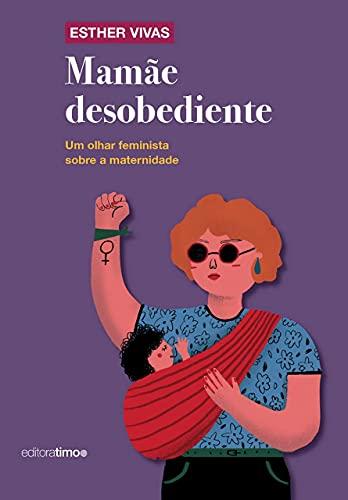 Mamãe Desobediente: um Olhar Feminista Sobre a Maternidade
