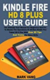 KINDLE FIRE HD 8 PLUS USER GUIDE: The Ultimate User Manual For Beginners And Pro To Master The Operations Of All-New Kindle Fire Tablet HD 8 Plus With ... Tricks For Alexa Skills (English Edition)