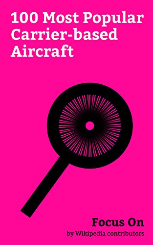 Focus On: 100 Most Popular Carrier-based Aircraft: Carrier-based Aircraft, Lockheed Martin F-35 Lightning II, Boeing F/A-18E/F Super Hornet, McDonnell ... Mitsubishi A6M Zero... (English Edition)