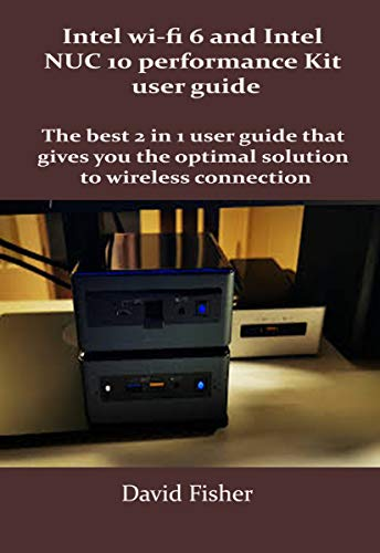 Intel wi-fi 6 and Intel NUC 10 performance Kit user guide: The best 2 in 1 user guide that gives you the optimal solution to wireless connection (English Edition)