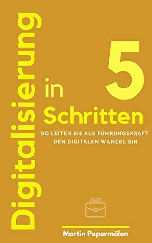Digitalisierung in 5 Schritten: So leiten Sie als Führungskraft den digitalen Wandel ein (German Edition)