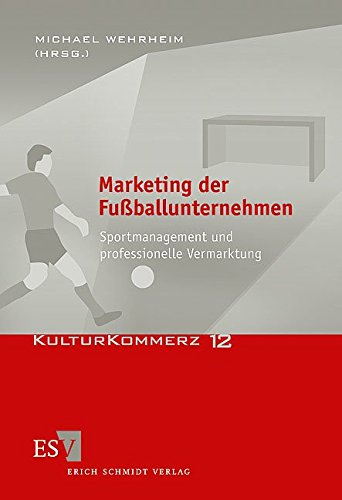 Marketing der Fußballunternehmen: Sportmanagement und professionelle Vermarktung (KulturKommerz, Band 12)