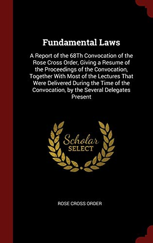 Fundamental Laws: A Report of the 68Th Convocation of the Rose Cross Order, Giving a Resume of the Proceedings of the Convocation, Together With Most ... Convocation, by the Several Delegates Present