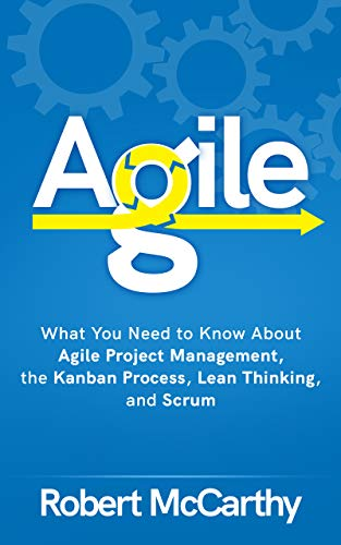 Agile: What You Need to Know About Agile Project Management, the Kanban Process, Lean Thinking, and Scrum (English Edition)