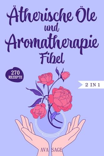 Ätherische Öle und Aromatherapie Fibel: Das große 2 in 1 Ätherische Öle und Aromatherapie Buch für Einsteiger und Kinder. Inkl. über 270 einfache und schnelle Rezepte für den Alltag