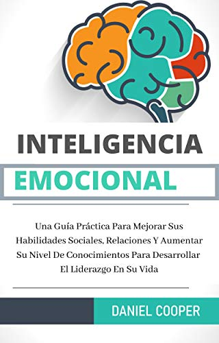 Inteligencia Emocional: Una Guía Práctica Para Mejorar Sus Habilidades Sociales, Relaciones Y Aumentar Su Nivel De Conocimientos Para Desarrollar El Liderazgo En Su Vida