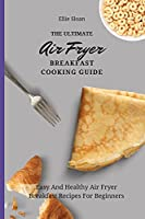 The Ultimate Air Fryer Breakfast Cooking Guide: Easy And Healthy Air Fryer Breakfast Recipes For Beginners