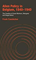 Alien Policy in Belgium, 1840-1940: The Creation of Guest Workers, Refugees and Illegal Aliens