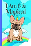 Bulldog Unicorn Journal I Am 6 & Magical: Blank Lined Notebook Journal, French Bulldog Dog Puppy Unicorn with Rainbow Paws & Bones Cover with a Cute ... Kids Boys Girls (Bulldog Journal for Girls)
