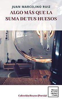 Algo más que la suma de tus huesos (Colección Brazos, Poesía) de [Juan Marcelino  Ruiz]