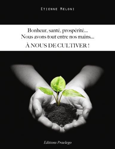 Bonheur, santé, prospérité, nous avons tout entre nos mains... : A nous de cultiver !