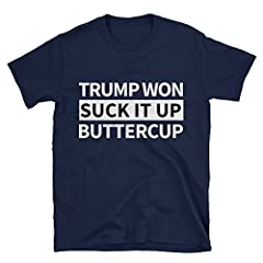 XCLAIM designs TRUMP WON SUCK IT UP BUTTERCUP funny political tshirt Unisex Softstyle lightweight TShirt with Tear Away Label & Bottom Hem Men's T-Shirts, Women's T-Shirts, Unisex T-Shirts Double Stitched 100% pre-shrunk cotton