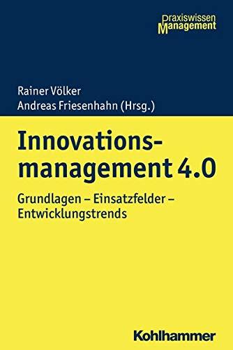 Innovationsmanagement 4.0: Grundlagen - Einsatzfelder - Entwicklungstrends (Praxiswissen Management)
