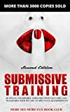 Submissive Training: Be Sexually Vulnerable, Explore Your Fantasies and Transform Your Sex Life With Spectacular Experiences (BDSM Books For Beginners Book 1)