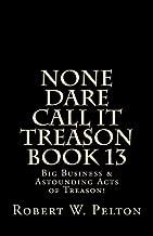 None Dare Call It Treason Book 13: Big Business & Astounding Acts of Treason!