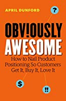 Obviously Awesome: How to Nail Product Positioning so Customers Get It, Buy It, Love It (English Edition)