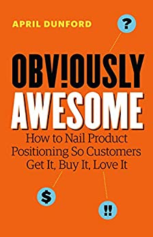 Obviously Awesome: How to Nail Product Positioning so Customers Get It, Buy It, Love It by [April Dunford]