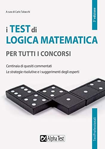 I test di logica matematica per tutti i concorsi. Centinaia di quesiti commentati. Le strategie risolutive e i suggerimenti degli esperti