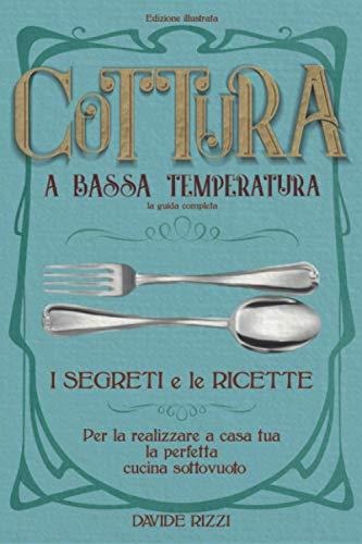 Cottura a Bassa Temperatura: La Guida Completa, i Segreti e le Ricette per Realizzare a Casa la Perfetta Cucina Sottovuoto (Edizione Illustrata)