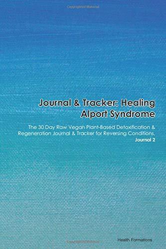 Journal & Tracker: Healing Alport Syndrome: The 30 Day Raw Vegan Plant-Based Detoxification & Regeneration Journal & Tracker for Reversing Conditions. Journal 2