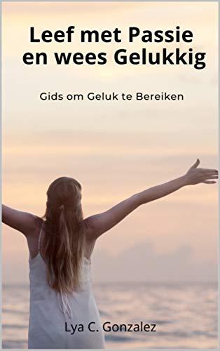 Leef met Passie en wees Gelukkig: Gids om Geluk te Bereiken (Dutch Edition)