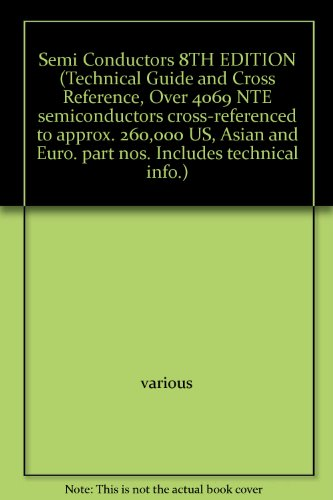 Semi Conductors 8TH EDITION (Technical Guide and Cross Reference, Over 4069 NTE semiconductors cross-referenced to approx. 260,000 US, Asian and Euro. part nos. Includes technical info.)