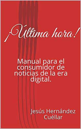 ¡Última hora!: Manual para el consumidor de noticias de la era digital.