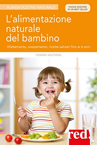 L'alimentazione naturale del bambino. Allattamento, svezzamento, ricette salutari fino ai 6 anni. Nuova ediz.