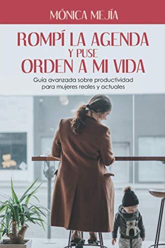 Rompí la agenda y puse orden a mi vida.: Guía avanzada sobre productividad para mujeres reales y actuales.