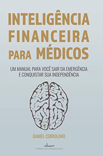Inteligência Financeira Para Médicos: um Manual Para Você Sair da Emergência e Conquistar sua Independência