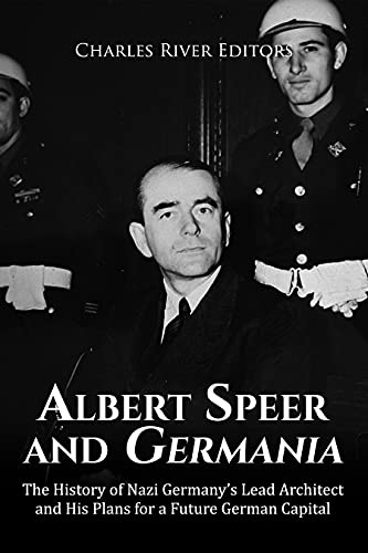 Albert Speer and Germania: The History of Nazi Germany's Lead Architect and His Plans for a Future German Capital (English Edition)
