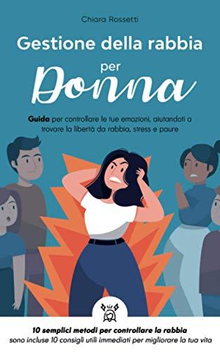 Gestione della rabbia per donna: Guida per controllare le tue emozioni, aiutandoti a trovare la libertà da rabbia, stress e paure