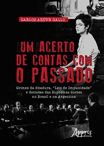"""Um Acerto de Contas com o Passado. Crimes da Ditadura, """"Leis de Impunidade"""" e Decisões das Supremas Cortes no Brasil e na Argentina"""