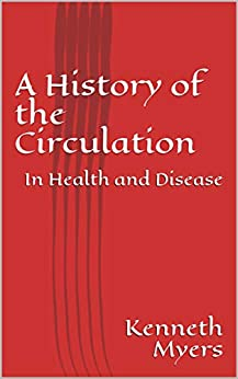 A History of the Circulation: In Health and Disease (Vascular Book 1) by [Kenneth Myers]