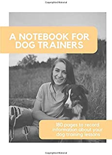 A notebook for dog trainers: 180 pages to record information about your dog training lessons