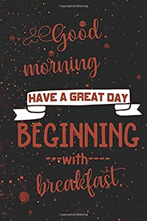 Good Morning Have A Great Day Beginning With Breakfast: Blank Lined Notebook ( Chef )