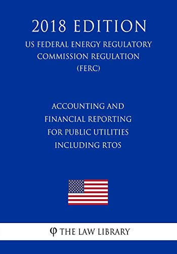 Compare Textbook Prices for Accounting and Financial Reporting for Public Utilities Including RTOs US Federal Energy Regulatory Commission Regulation FERC 2018 Edition  ISBN 9781727769616 by The Law Library