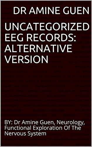 UNCATEGORIZED EEG RECORDS:  ALTERNATIVE VERSION: BY: Dr Amine Guen, Neurology, Functional Exploration Of The Nervous System (English Edition)