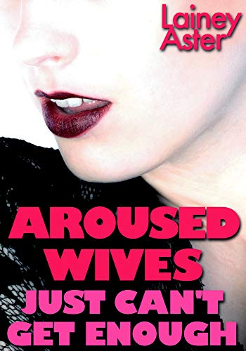 AROUSED WIVES JUST CAN'T GET ENOUGH: Special Edition: Swinging, Ganging, Hotwives & Cucks (5-Book Bundle)