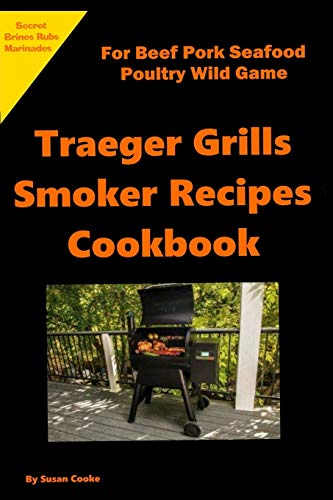 Traeger Grills Smoker Recipes Cookbook: For Beef Pork Seafood Poultry Wild Game Marinades Rubs Brines