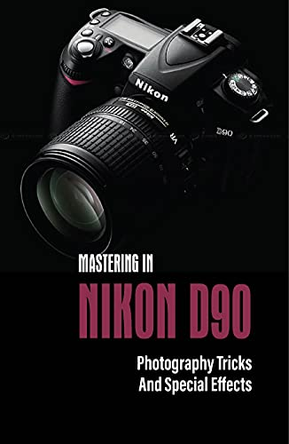 Mastering In Nikon D90: Photography Tricks And Special Effects: Cool Photography Tricks (English Edition)