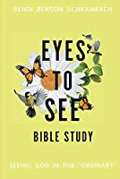 Eyes to See Bible Study: Seeing God in the Ordinary