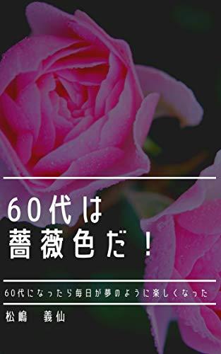 60代は薔薇色だ!: 60代になったら毎日が夢のように楽しくなった