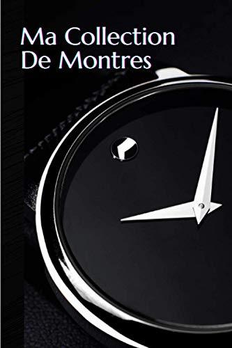 Ma collection de montres: Carnet de notes à remplir (15,24 cms X 22,86 cms, 100 pages) / 98 pages pour répertorier vos plus belles pièces