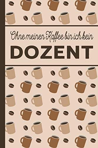 Ohne meinen Kaffee bin ich kein Dozent: blanko A5 Notizbuch liniert mit über 100 Seiten - Kaffeemotiv Softcover für Dozenten