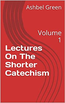 [Ashbel Green]のLectures On The Shorter Catechism: Volume 1 (English Edition)